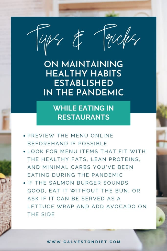 Info graphic that says 'Tips & Tricks on maintaining healthy habits established in the pandemic while eating in restaurants - Preview the menu online before if possible - Look for menu items that fir with the healthy fats, lean proteins and minimal carbs you've been eating during the pandemic. If that salmon burger sounds good, eat it without the bun. Or ask if it can be served as a lettuce wrap and add avocado on the side.